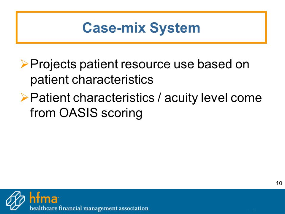 10 Case-mix System  Projects patient resource use based on patient characteristics  Patient characteristics / acuity level come from OASIS scoring