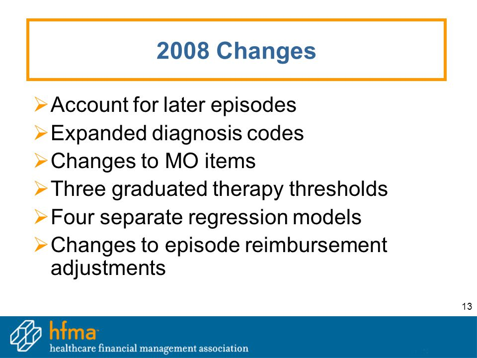 13 2008 Changes  Account for later episodes  Expanded diagnosis codes  Changes to MO items  Three graduated therapy thresholds  Four separate regression models  Changes to episode reimbursement adjustments