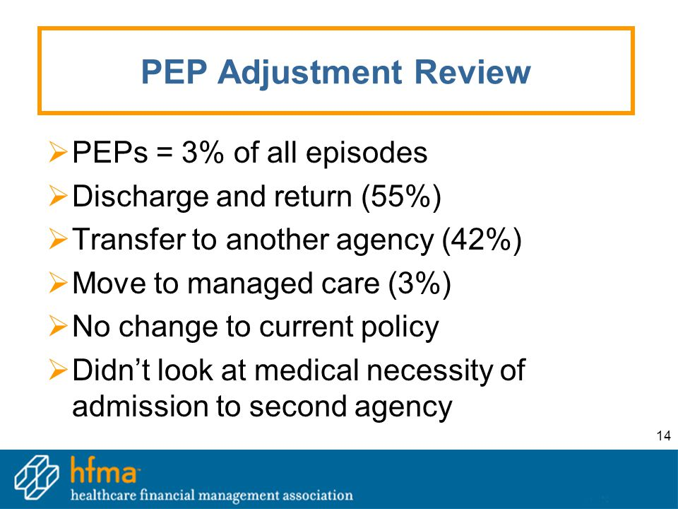 14 PEP Adjustment Review  PEPs = 3% of all episodes  Discharge and return (55%)  Transfer to another agency (42%)  Move to managed care (3%)  No change to current policy  Didn't look at medical necessity of admission to second agency