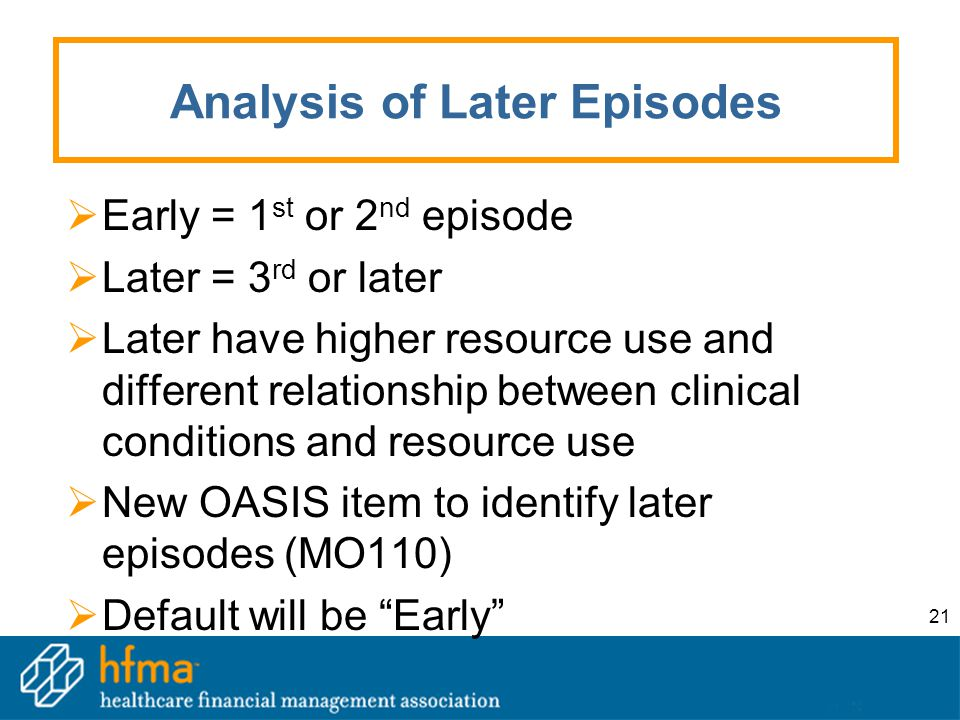 21 Analysis of Later Episodes  Early = 1 st or 2 nd episode  Later = 3 rd or later  Later have higher resource use and different relationship between clinical conditions and resource use  New OASIS item to identify later episodes (MO110)  Default will be Early