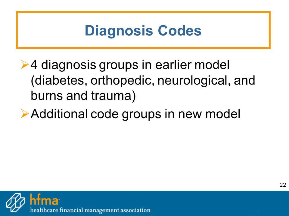 22 Diagnosis Codes  4 diagnosis groups in earlier model (diabetes, orthopedic, neurological, and burns and trauma)  Additional code groups in new model