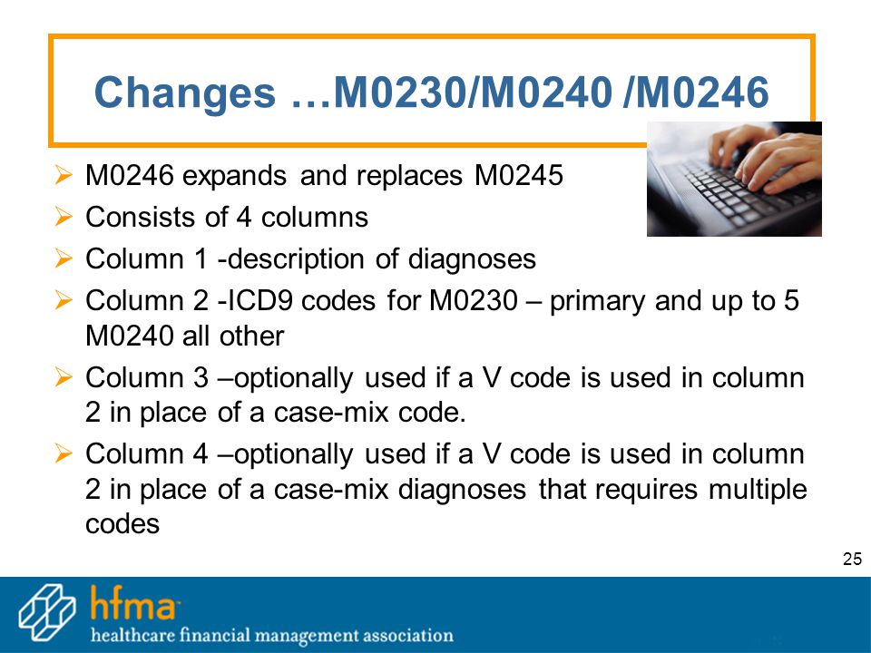 25 Changes …M0230/M0240 /M0246  M0246 expands and replaces M0245  Consists of 4 columns  Column 1 -description of diagnoses  Column 2 -ICD9 codes for M0230 – primary and up to 5 M0240 all other  Column 3 –optionally used if a V code is used in column 2 in place of a case-mix code.