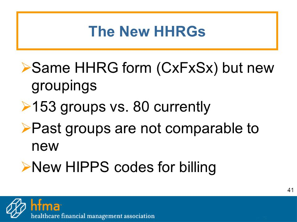 41 The New HHRGs  Same HHRG form (CxFxSx) but new groupings  153 groups vs. 80 currently  Past groups are not comparable to new  New HIPPS codes f