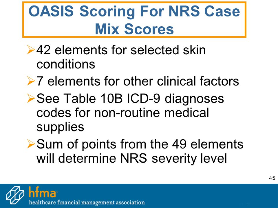 45 OASIS Scoring For NRS Case Mix Scores  42 elements for selected skin conditions  7 elements for other clinical factors  See Table 10B ICD-9 diag