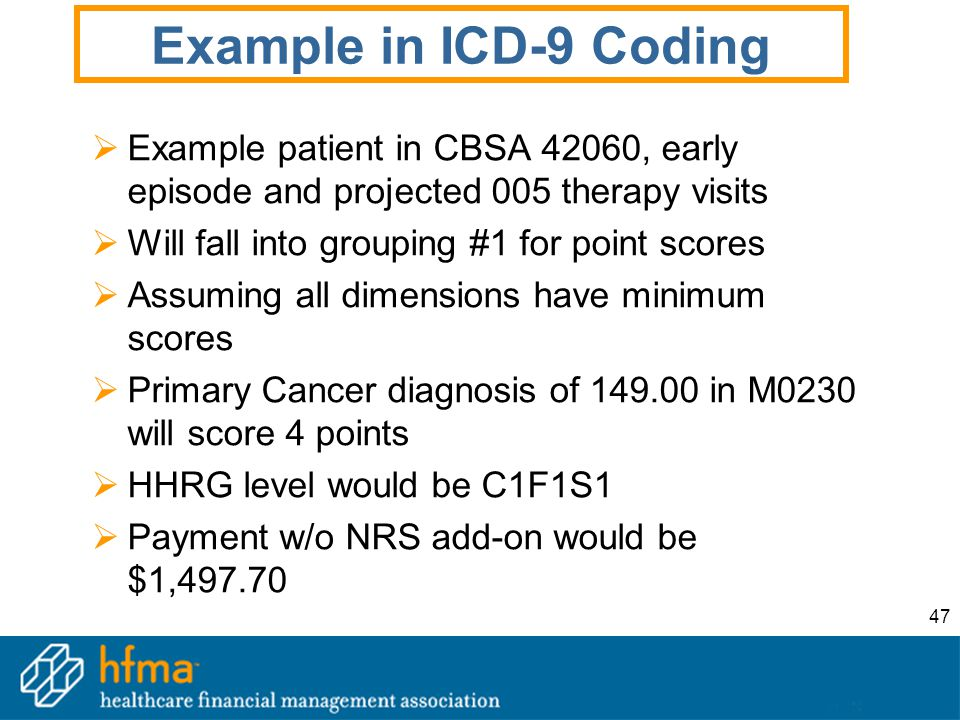 47 Example in ICD-9 Coding  Example patient in CBSA 42060, early episode and projected 005 therapy visits  Will fall into grouping #1 for point scores  Assuming all dimensions have minimum scores  Primary Cancer diagnosis of 149.00 in M0230 will score 4 points  HHRG level would be C1F1S1  Payment w/o NRS add-on would be $1,497.70