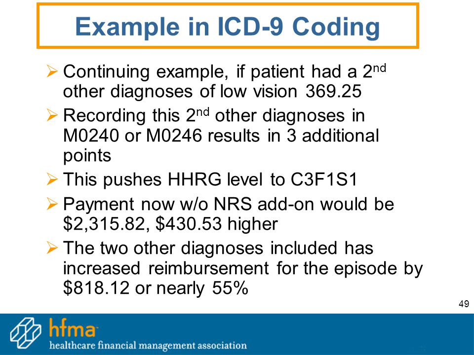 49 Example in ICD-9 Coding  Continuing example, if patient had a 2 nd other diagnoses of low vision 369.25  Recording this 2 nd other diagnoses in M0240 or M0246 results in 3 additional points  This pushes HHRG level to C3F1S1  Payment now w/o NRS add-on would be $2,315.82, $430.53 higher  The two other diagnoses included has increased reimbursement for the episode by $818.12 or nearly 55%