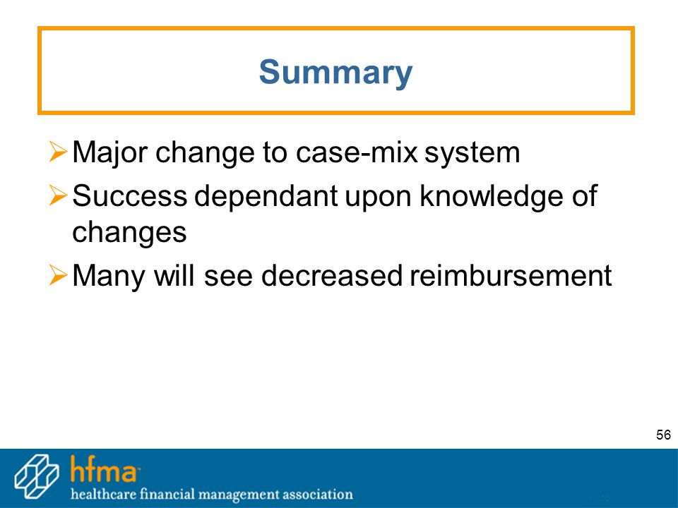 56 Summary  Major change to case-mix system  Success dependant upon knowledge of changes  Many will see decreased reimbursement