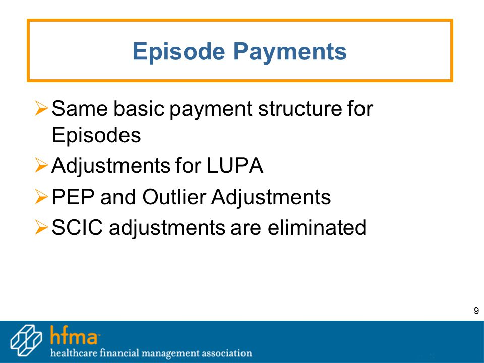 9 Episode Payments  Same basic payment structure for Episodes  Adjustments for LUPA  PEP and Outlier Adjustments  SCIC adjustments are eliminated