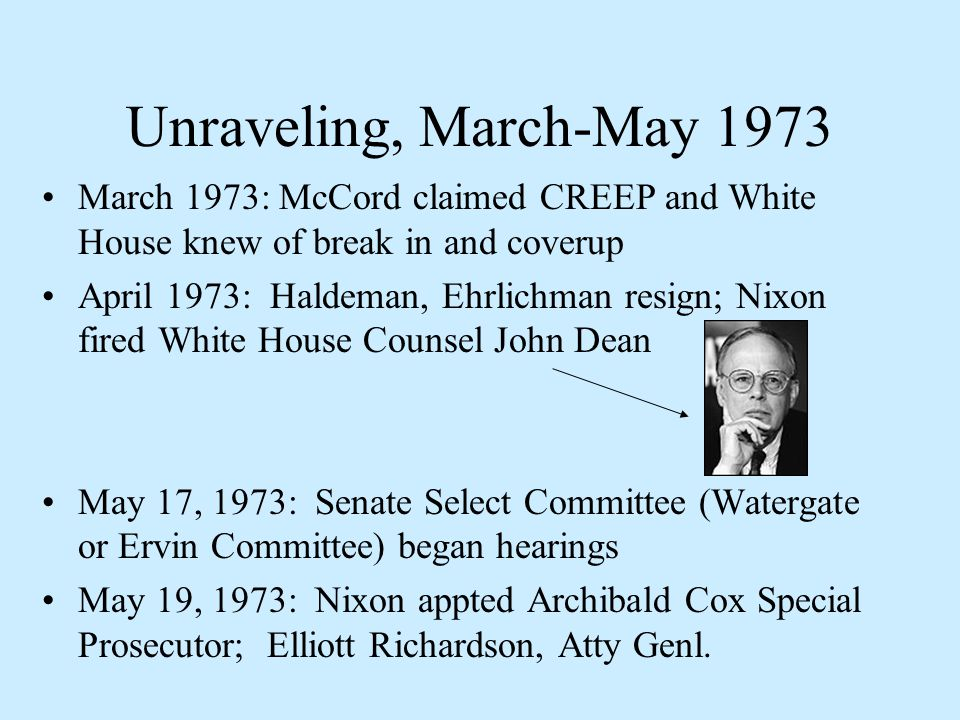 Unraveling, March-May 1973 March 1973: McCord claimed CREEP and White House knew of break in and coverup April 1973: Haldeman, Ehrlichman resign; Nixon fired White House Counsel John Dean May 17, 1973: Senate Select Committee (Watergate or Ervin Committee) began hearings May 19, 1973: Nixon appted Archibald Cox Special Prosecutor; Elliott Richardson, Atty Genl.