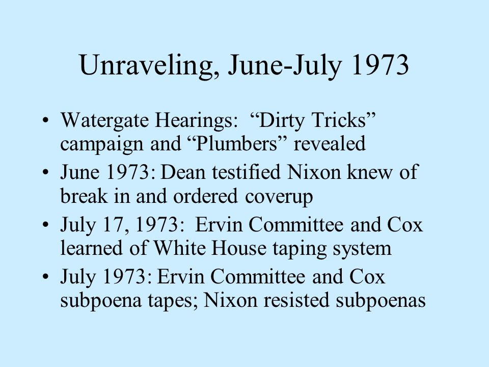 Unraveling, June-July 1973 Watergate Hearings: Dirty Tricks campaign and Plumbers revealed June 1973: Dean testified Nixon knew of break in and ordered coverup July 17, 1973: Ervin Committee and Cox learned of White House taping system July 1973: Ervin Committee and Cox subpoena tapes; Nixon resisted subpoenas