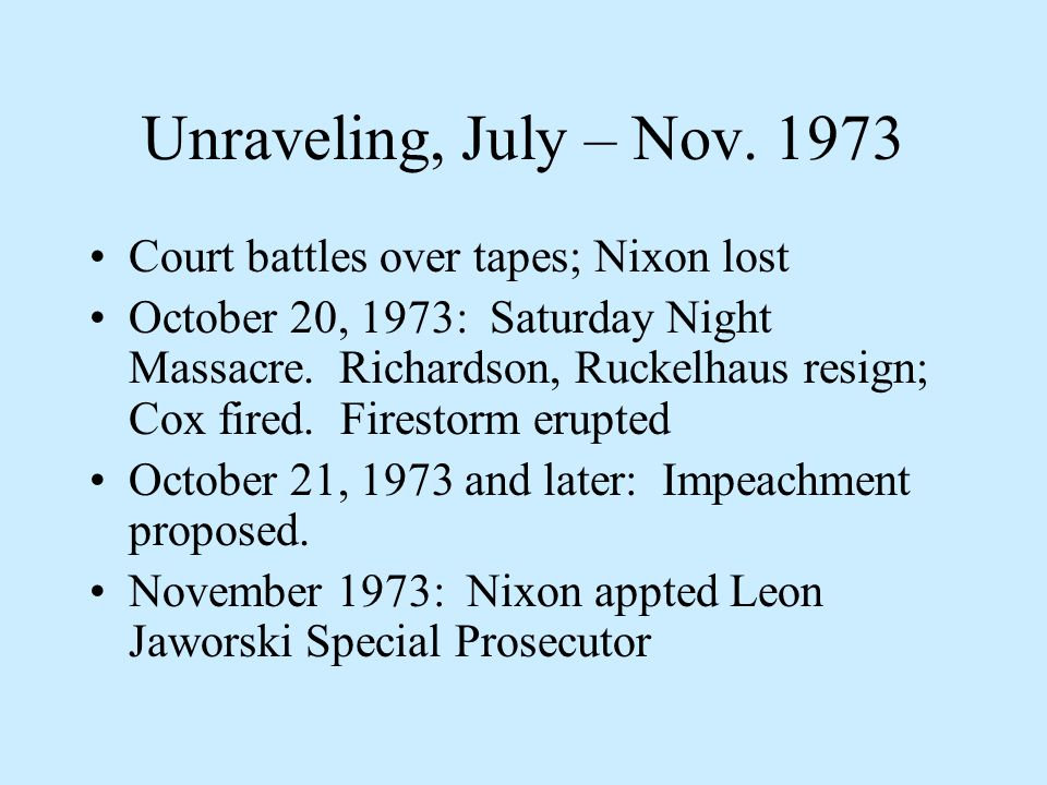 Unraveling, July – Nov. 1973 Court battles over tapes; Nixon lost October 20, 1973: Saturday Night Massacre. Richardson, Ruckelhaus resign; Cox fired.