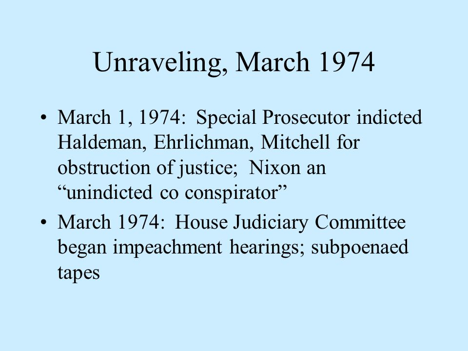 Unraveling, March 1974 March 1, 1974: Special Prosecutor indicted Haldeman, Ehrlichman, Mitchell for obstruction of justice; Nixon an unindicted co conspirator March 1974: House Judiciary Committee began impeachment hearings; subpoenaed tapes