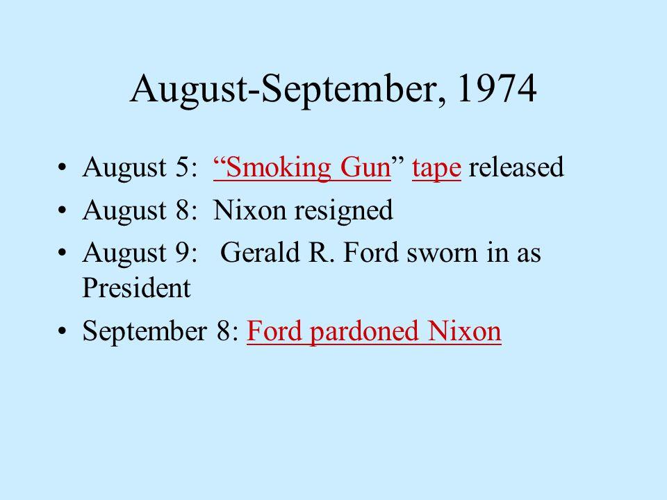 August-September, 1974 August 5: Smoking Gun tape released Smoking Guntape August 8: Nixon resigned August 9: Gerald R.