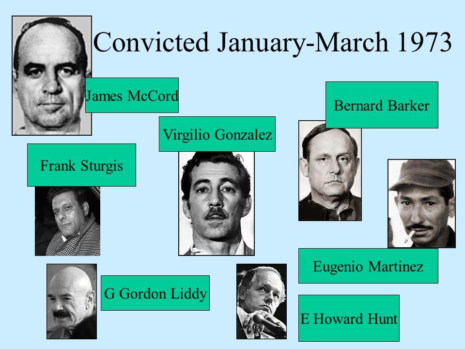 Convicted January-March 1973 James McCord Frank Sturgis Virgilio Gonzalez Bernard Barker Eugenio Martinez E Howard Hunt G Gordon Liddy