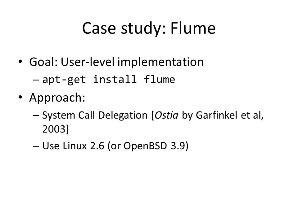 Case study: Flume Goal: User-level implementation – apt-get install flume Approach: – System Call Delegation [Ostia by Garfinkel et al, 2003] – Use Linux 2.6 (or OpenBSD 3.9)