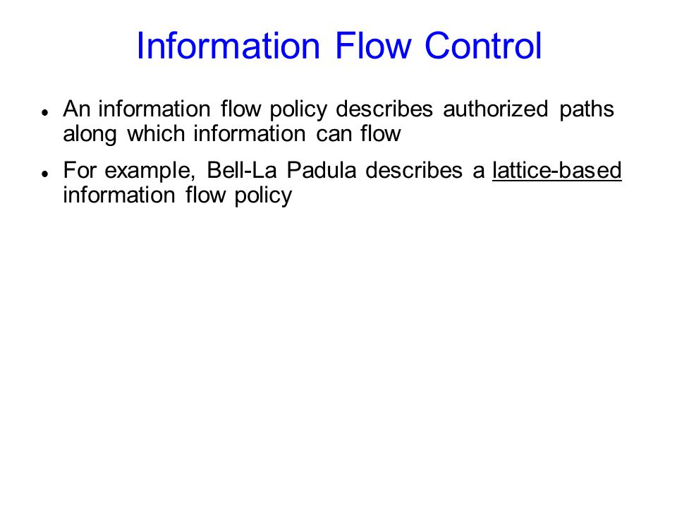 Information Flow Control An information flow policy describes authorized paths along which information can flow For example, Bell-La Padula describes a lattice-based information flow policy