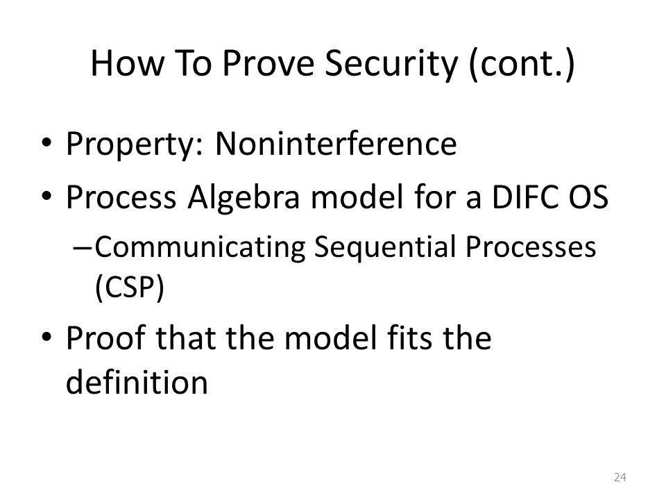How To Prove Security (cont.) Property: Noninterference Process Algebra model for a DIFC OS – Communicating Sequential Processes (CSP) Proof that the model fits the definition 24