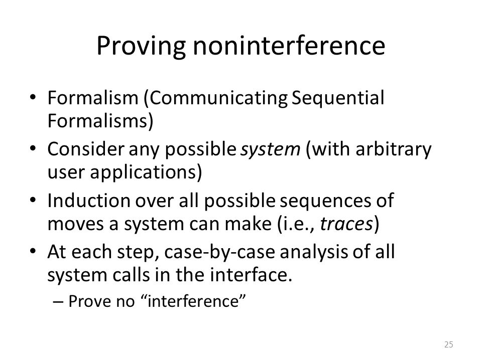 Proving noninterference Formalism (Communicating Sequential Formalisms) Consider any possible system (with arbitrary user applications) Induction over all possible sequences of moves a system can make (i.e., traces) At each step, case-by-case analysis of all system calls in the interface.