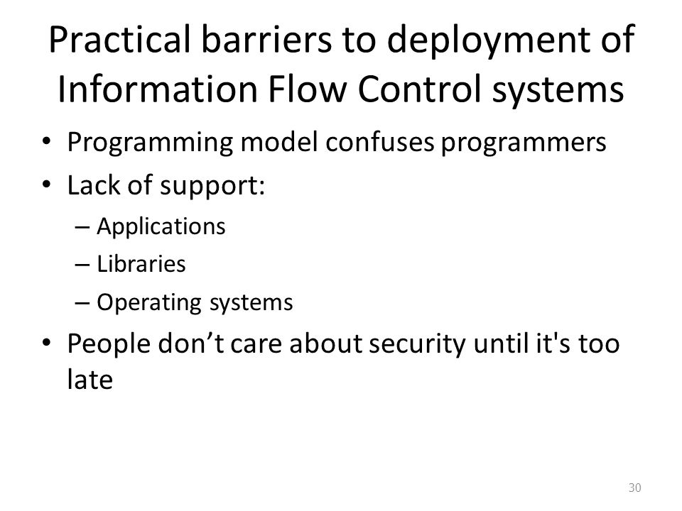Practical barriers to deployment of Information Flow Control systems Programming model confuses programmers Lack of support: – Applications – Libraries – Operating systems People don't care about security until it s too late 30
