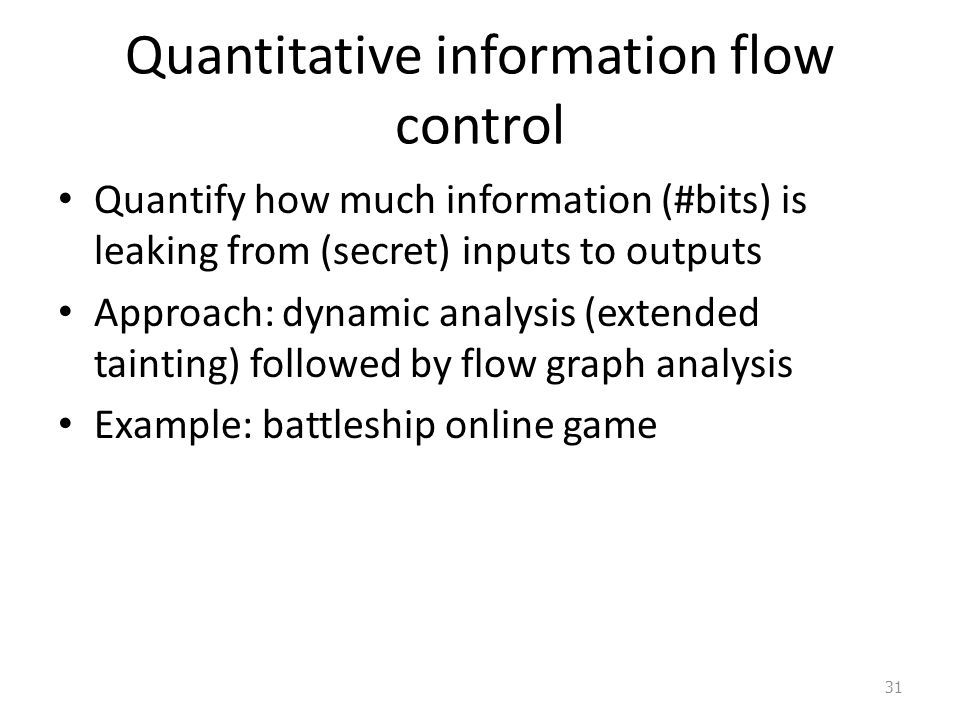 Quantitative information flow control Quantify how much information (#bits) is leaking from (secret) inputs to outputs Approach: dynamic analysis (extended tainting) followed by flow graph analysis Example: battleship online game 31