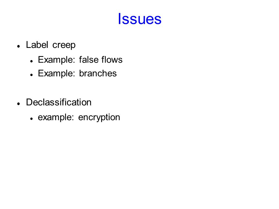Issues Label creep Example: false flows Example: branches Declassification example: encryption