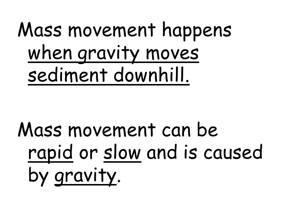 Mass movement happens when gravity moves sediment downhill. Mass movement can be rapid or slow and is caused by gravity.