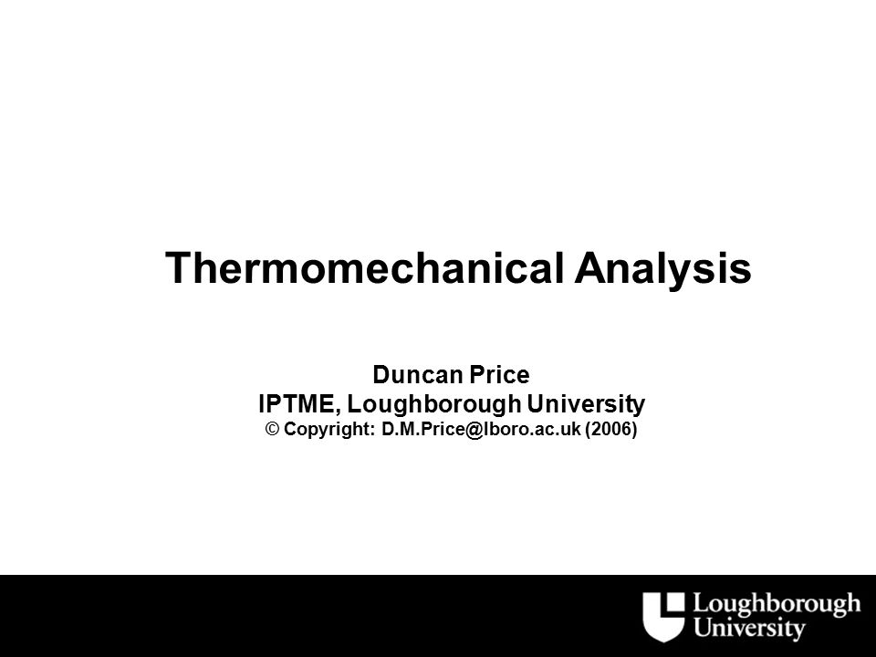 Thermomechanical Analysis Duncan Price IPTME, Loughborough University © Copyright: D.M.Price@lboro.ac.uk (2006)