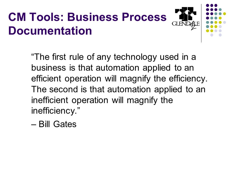 CM Tools: Business Process Documentation The first rule of any technology used in a business is that automation applied to an efficient operation will magnify the efficiency.
