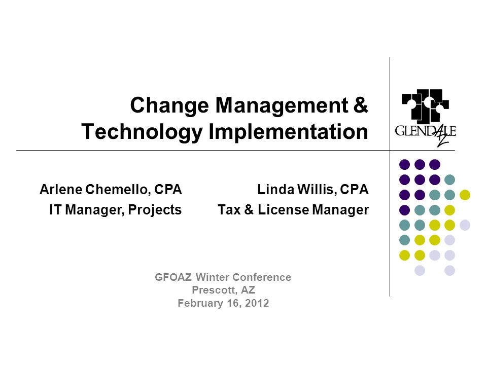 Change Management & Technology Implementation Linda Willis, CPA Tax & License Manager Arlene Chemello, CPA IT Manager, Projects GFOAZ Winter Conference Prescott, AZ February 16, 2012