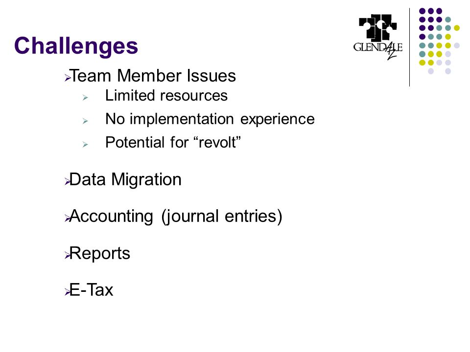 Challenges  Team Member Issues  Limited resources  No implementation experience  Potential for revolt  Data Migration  Accounting (journal entries)  Reports  E-Tax