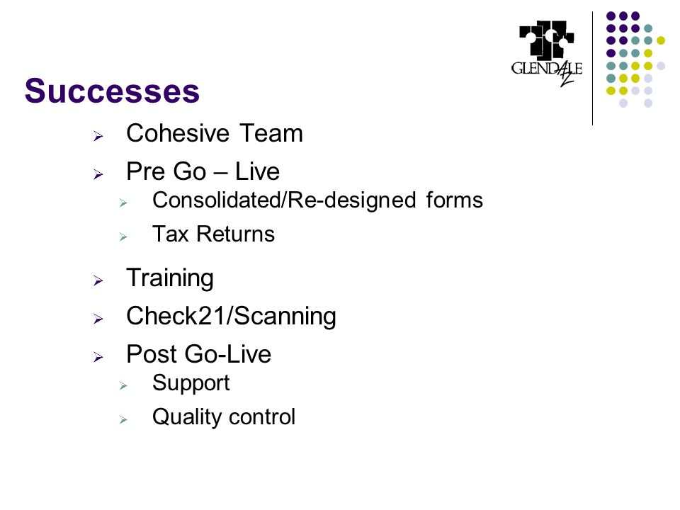  Cohesive Team  Pre Go – Live  Consolidated/Re-designed forms  Tax Returns  Training  Check21/Scanning  Post Go-Live  Support  Quality contro