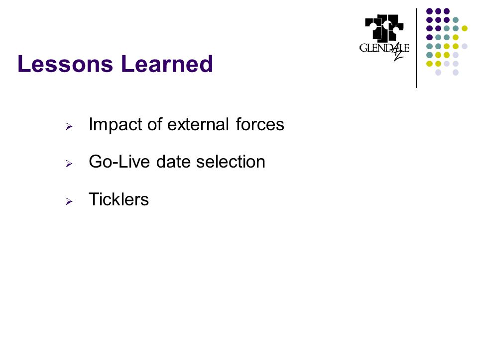 Lessons Learned  Impact of external forces  Go-Live date selection  Ticklers