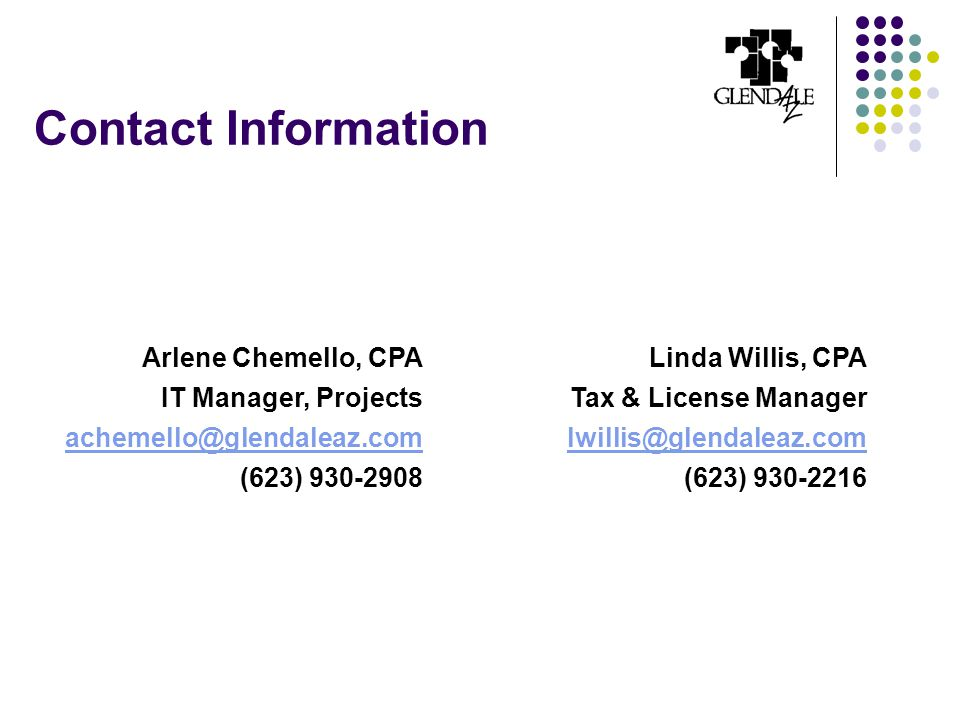 Contact Information Linda Willis, CPA Tax & License Manager lwillis@glendaleaz.com (623) 930-2216 Arlene Chemello, CPA IT Manager, Projects achemello@