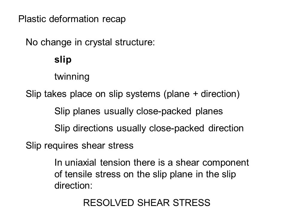 Plastic deformation recap No change in crystal structure: slip twinning Slip takes place on slip systems (plane + direction) Slip planes usually close