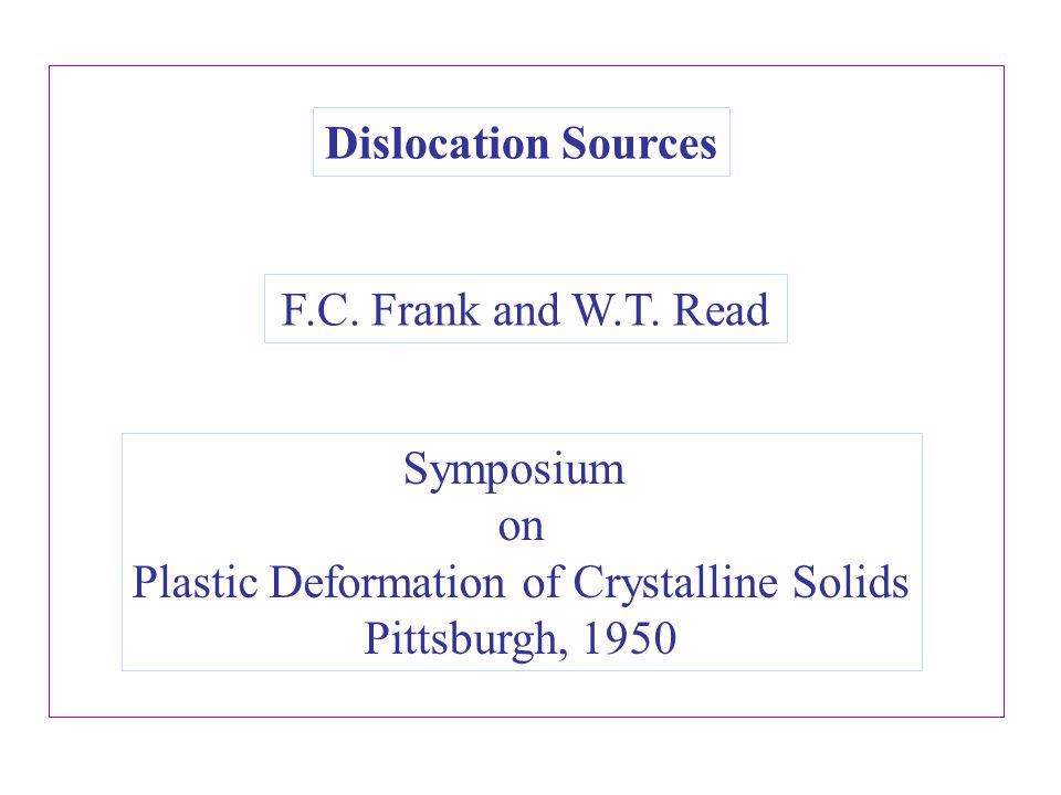 Dislocation Sources F.C. Frank and W.T. Read Symposium on Plastic Deformation of Crystalline Solids Pittsburgh, 1950