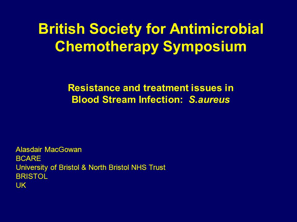 British Society for Antimicrobial Chemotherapy Symposium Resistance and treatment issues in Blood Stream Infection: S.aureus Alasdair MacGowan BCARE University of Bristol & North Bristol NHS Trust BRISTOL UK