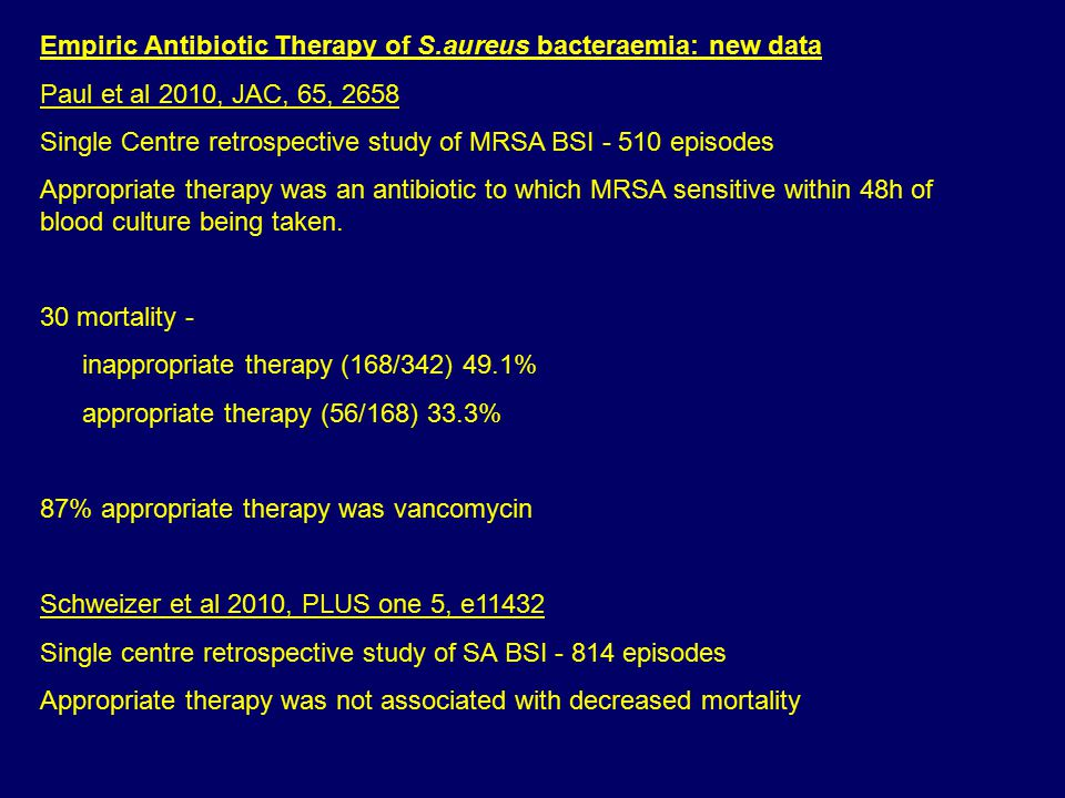 Empiric Antibiotic Therapy of S.aureus bacteraemia: new data Paul et al 2010, JAC, 65, 2658 Single Centre retrospective study of MRSA BSI - 510 episodes Appropriate therapy was an antibiotic to which MRSA sensitive within 48h of blood culture being taken.