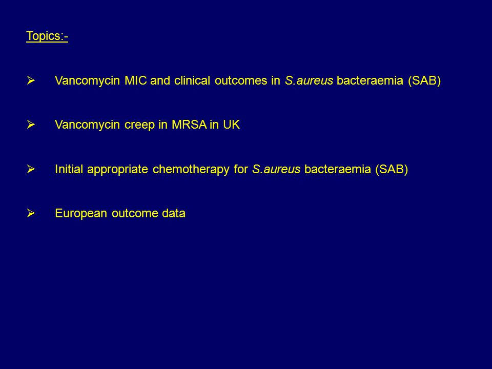 Topics:-  Vancomycin MIC and clinical outcomes in S.aureus bacteraemia (SAB)  Vancomycin creep in MRSA in UK  Initial appropriate chemotherapy for