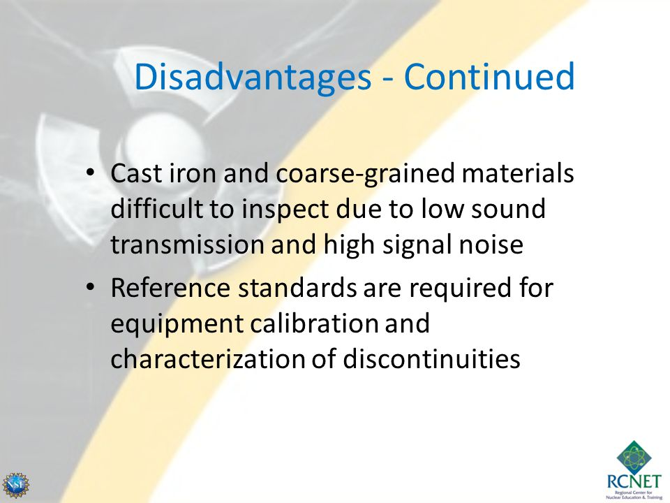 Disadvantages - Continued Cast iron and coarse-grained materials difficult to inspect due to low sound transmission and high signal noise Reference st