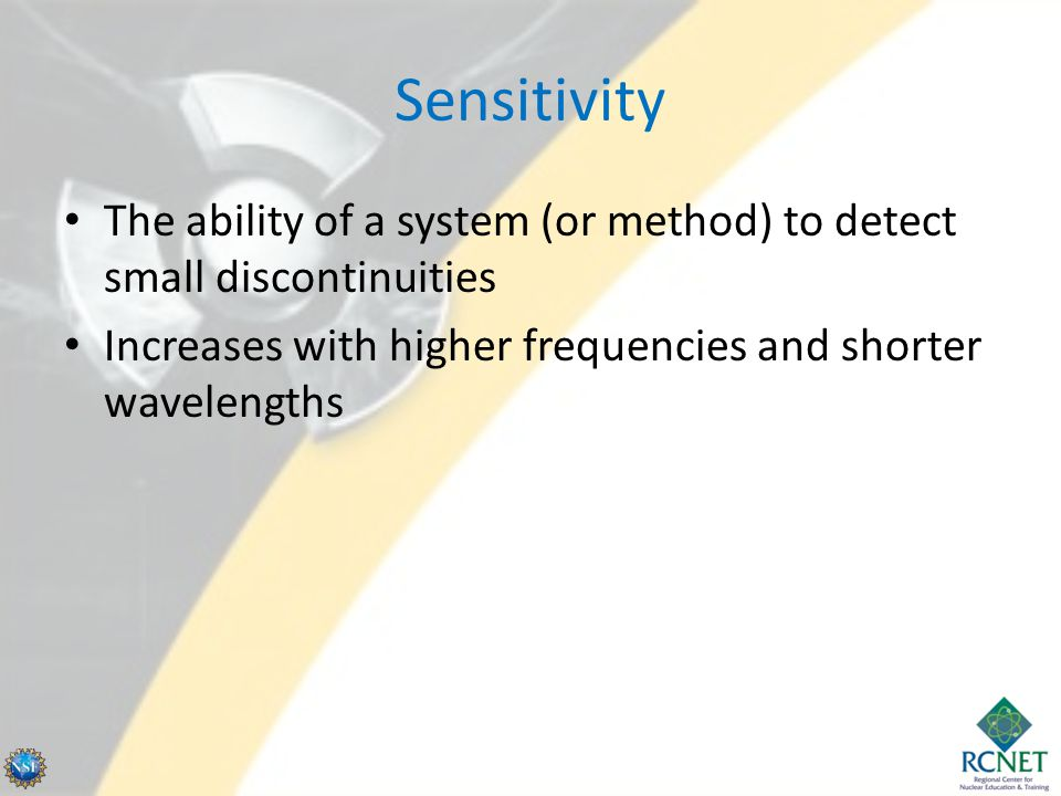Sensitivity The ability of a system (or method) to detect small discontinuities Increases with higher frequencies and shorter wavelengths