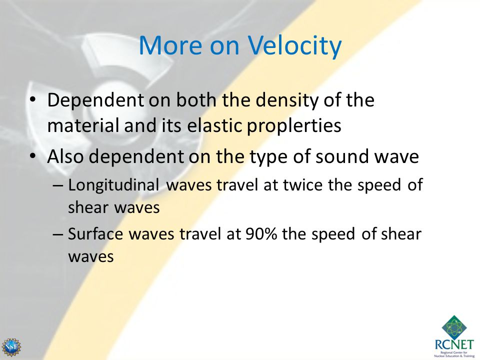 More on Velocity Dependent on both the density of the material and its elastic proplerties Also dependent on the type of sound wave – Longitudinal wav
