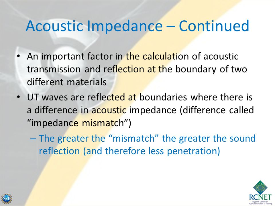 Acoustic Impedance – Continued An important factor in the calculation of acoustic transmission and reflection at the boundary of two different materia