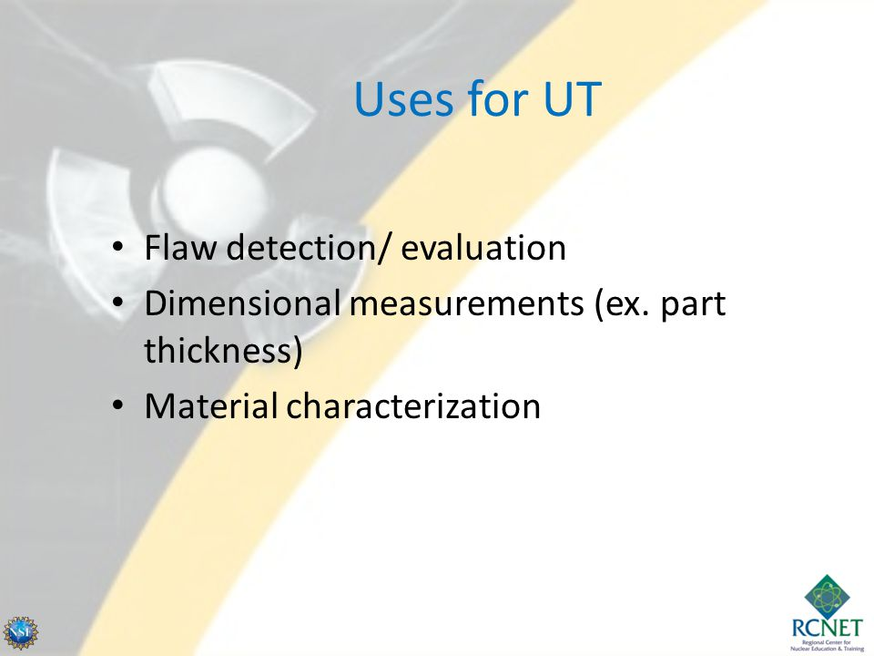 Uses for UT Flaw detection/ evaluation Dimensional measurements (ex. part thickness) Material characterization
