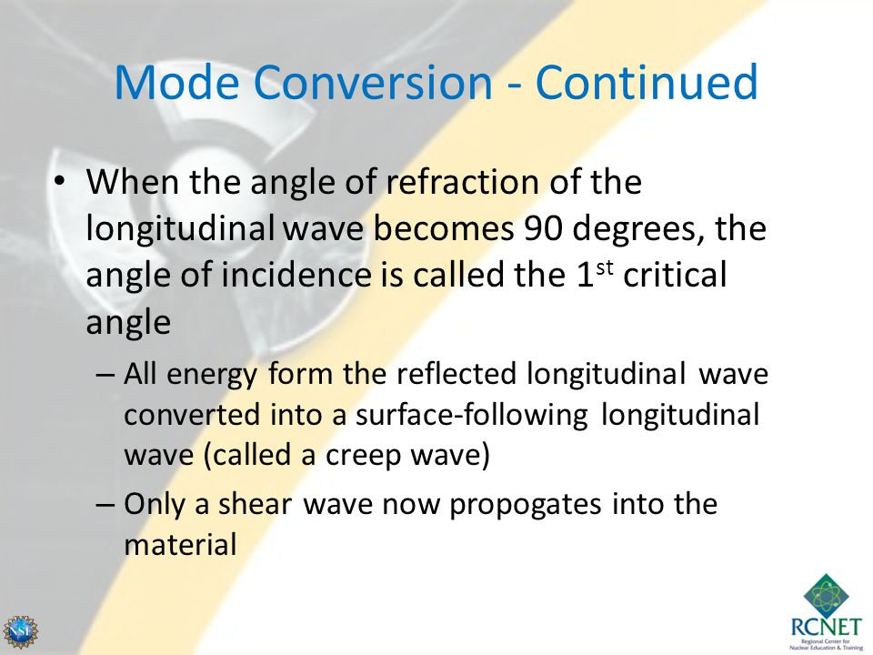 Mode Conversion - Continued When the angle of refraction of the longitudinal wave becomes 90 degrees, the angle of incidence is called the 1 st critic
