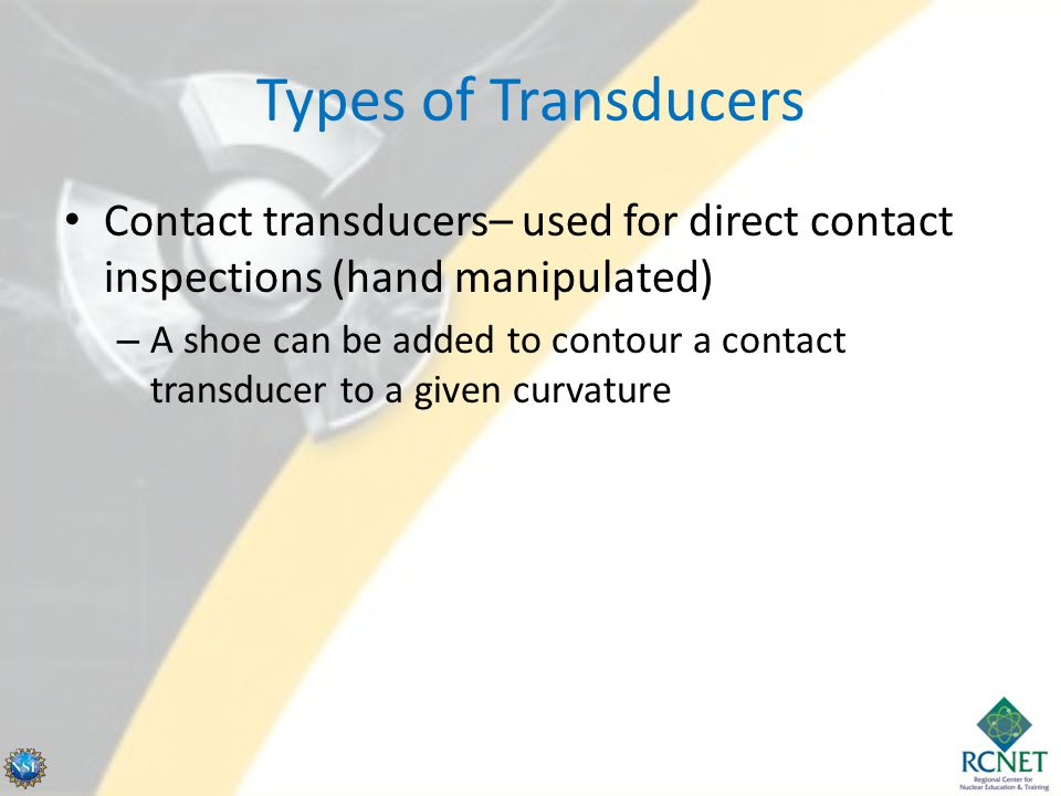 Types of Transducers Contact transducers– used for direct contact inspections (hand manipulated) – A shoe can be added to contour a contact transducer