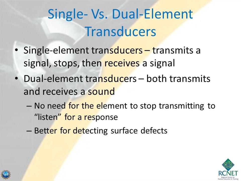 Single- Vs. Dual-Element Transducers Single-element transducers – transmits a signal, stops, then receives a signal Dual-element transducers – both tr