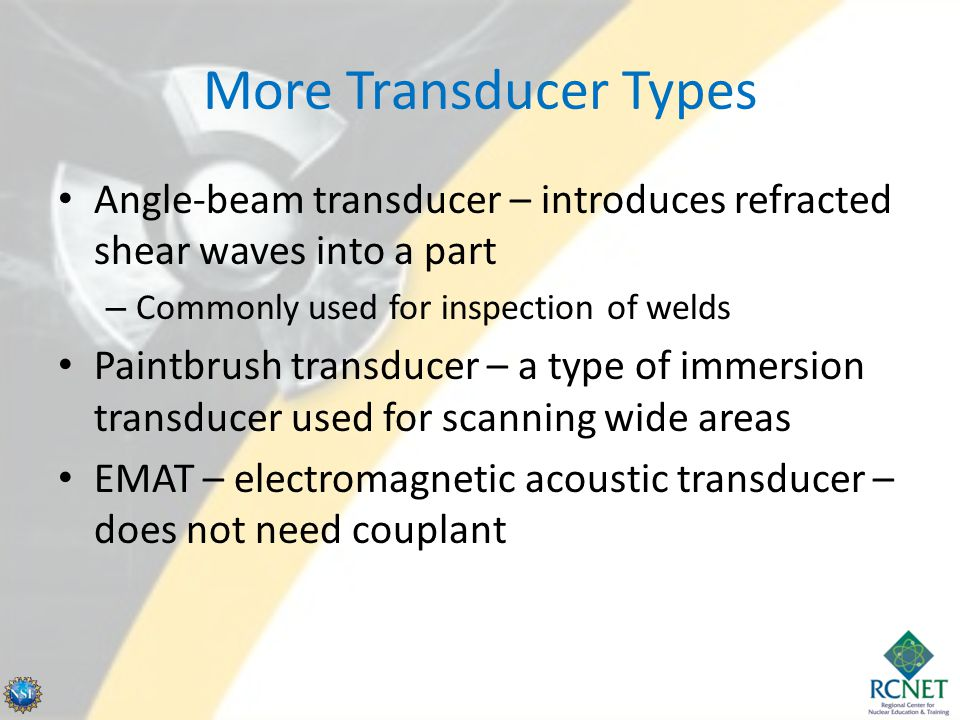 More Transducer Types Angle-beam transducer – introduces refracted shear waves into a part – Commonly used for inspection of welds Paintbrush transduc