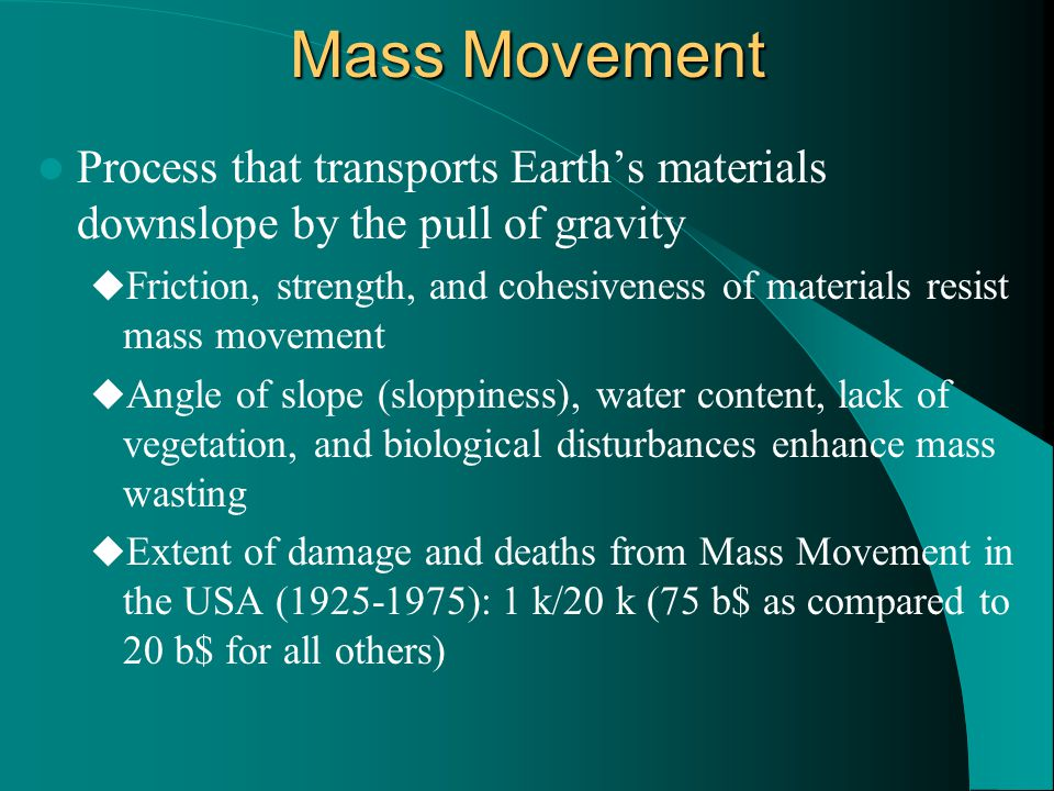 Mass Movement Process that transports Earth's materials downslope by the pull of gravity  Friction, strength, and cohesiveness of materials resist mass movement  Angle of slope (sloppiness), water content, lack of vegetation, and biological disturbances enhance mass wasting  Extent of damage and deaths from Mass Movement in the USA (1925-1975): 1 k/20 k (75 b$ as compared to 20 b$ for all others)