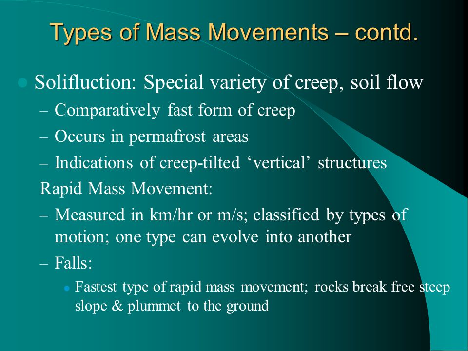 Types of Mass Movements – contd. Solifluction: Special variety of creep, soil flow – Comparatively fast form of creep – Occurs in permafrost areas – I