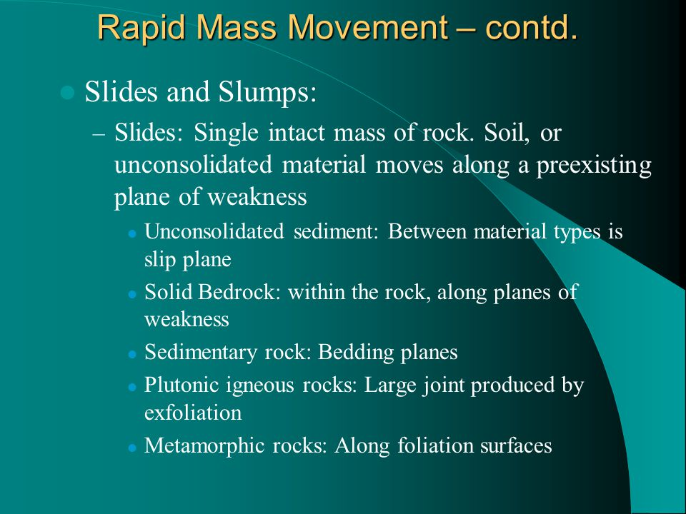 Rapid Mass Movement – contd. Slides and Slumps: – Slides: Single intact mass of rock.